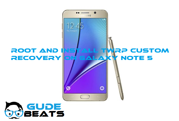Root and install TWRP Custom Recovery on Samsung Galaxy Note 5