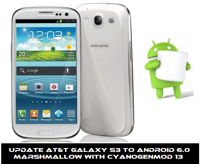 Guide to Update AT&T Galaxy S3 to Android 6.0 Marshmallow with CyanogenMod 13