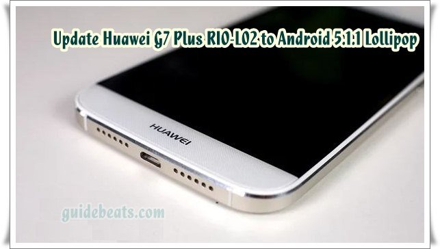 Update Huawei G7 Plus RIO L02 to Android 5 1 Lollipop B140