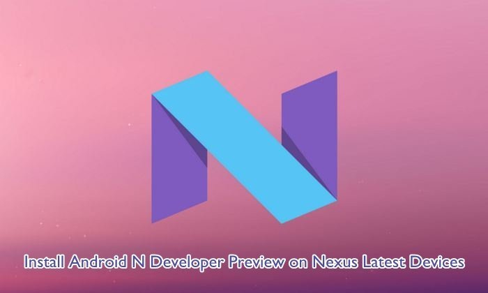 Install Android N Developer Preview on Nexus Latest Devices