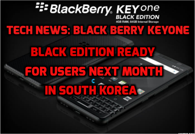 Tech news: Black Berry keyone black edition ready for users next month in south korea