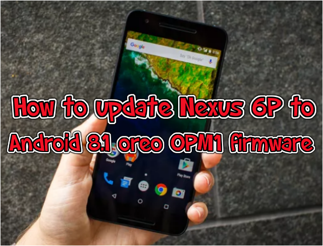 How to update Nexus 6P to Android 8.1 oreo OPM1 firmware