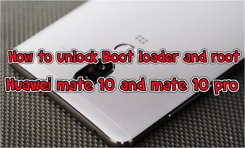 How to unlock Boot loader and root Huawei Mate 10 and Mate 10 pro