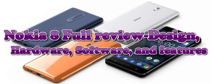 Nokia 8 Full review-Design, Hardware, Software, and features