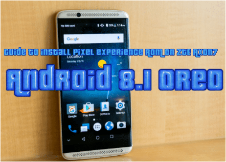 Guide to install pixel experience ROM on ZTE Axon 7- Android 8.1 oreo
